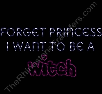 FORGET PRINCESS I WANT TO BE A Witch - Rhinestone Transfer