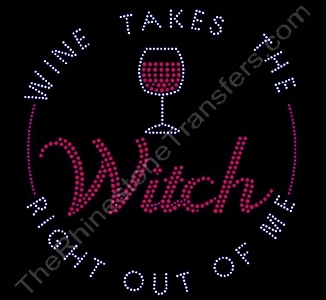 WINE TAKES THE Witch RIGHT OUT OF ME - Rhinestone Transfer