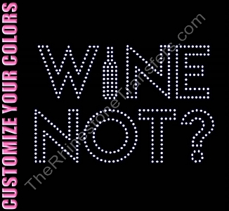 Wine Not? - With Wine Bottle - CUSTOMIZE YOUR COLORS - Rhinestone Transfer
